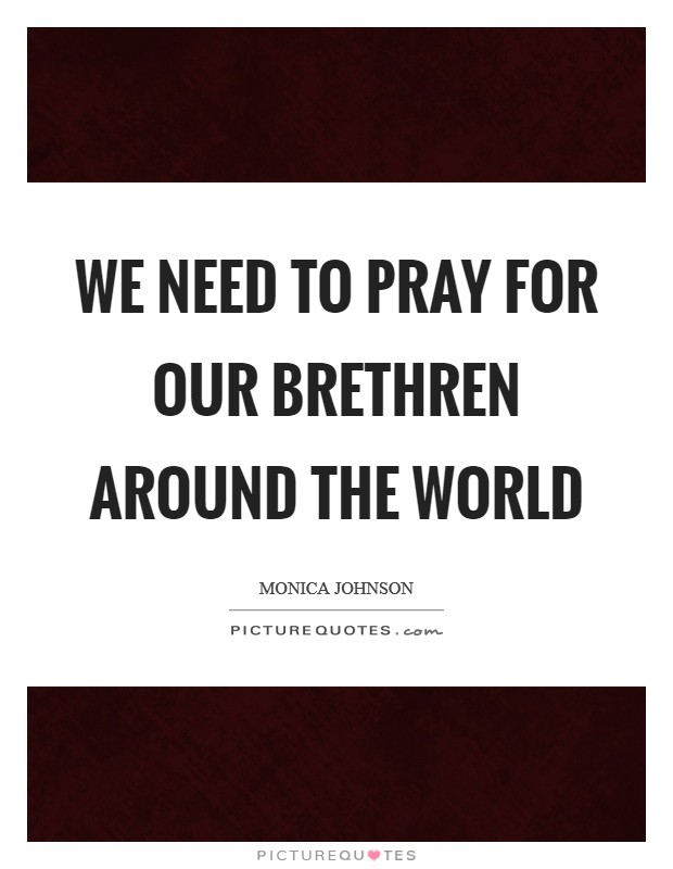 We need to pray for our brethren around the world Picture Quote #1