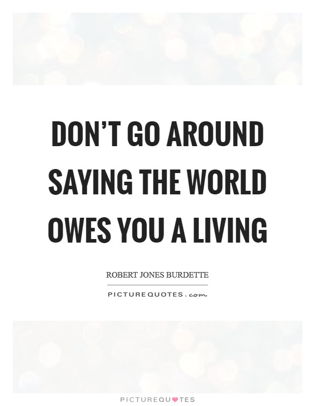 Don't go around saying the world owes you a living Picture Quote #1