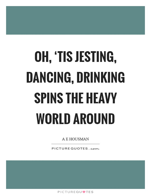Oh, 'tis jesting, dancing, drinking Spins the heavy world around Picture Quote #1