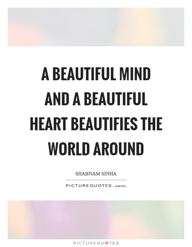 A beautiful mind and a beautiful heart beautifies the world around Picture Quote #1