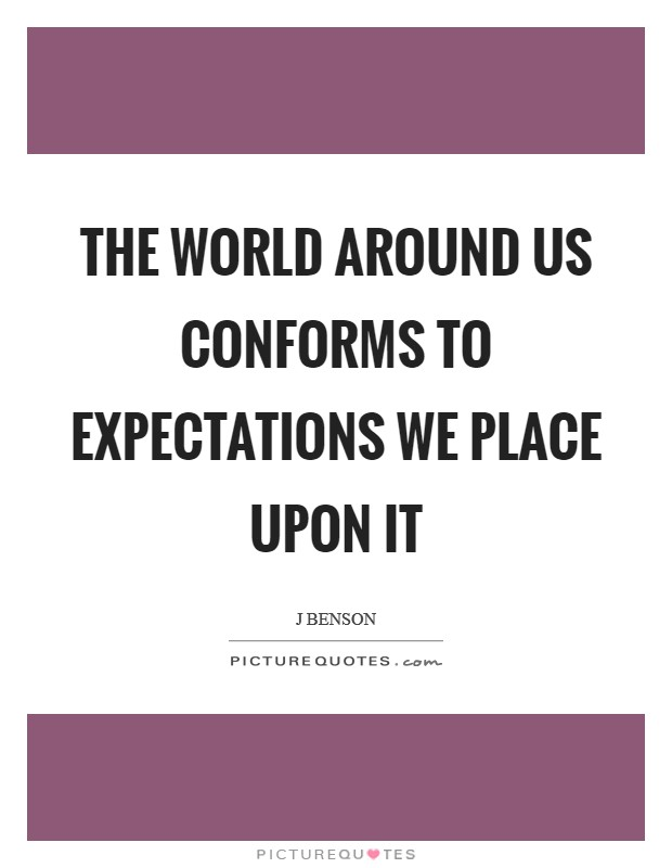 The world around us conforms to expectations we place upon it Picture Quote #1