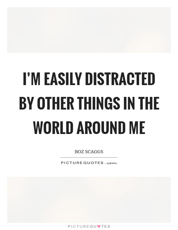 I'm easily distracted by other things in the world around me Picture Quote #1