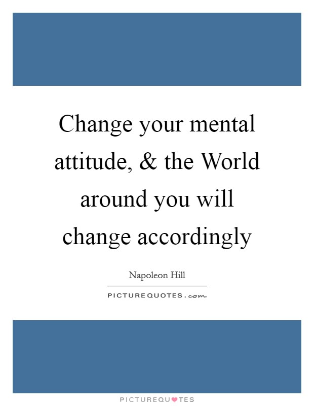 Change your mental attitude, and the World around you will change accordingly Picture Quote #1