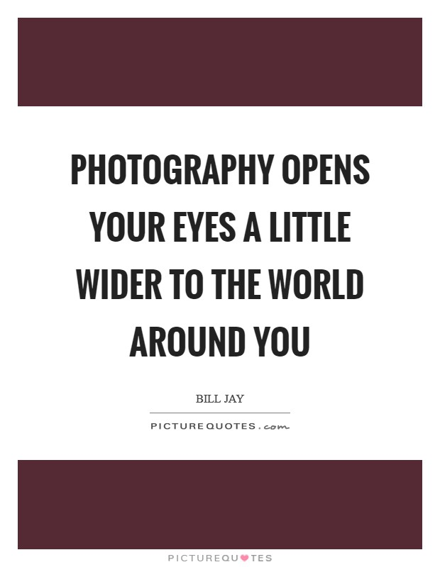 Photography opens your eyes a little wider to the world around you Picture Quote #1