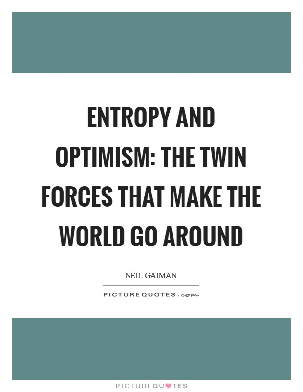 Entropy and optimism: the twin forces that make the world go around Picture Quote #1