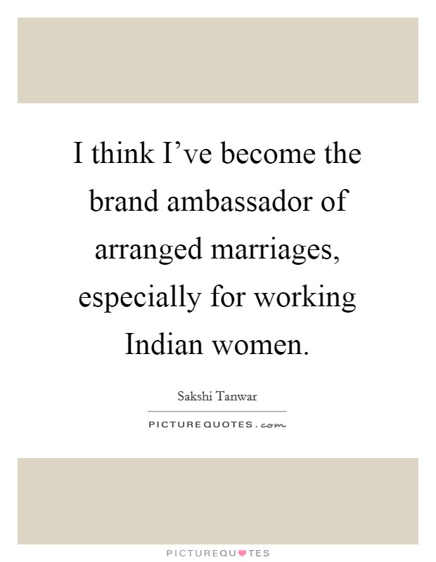 I think I've become the brand ambassador of arranged marriages, especially for working Indian women Picture Quote #1