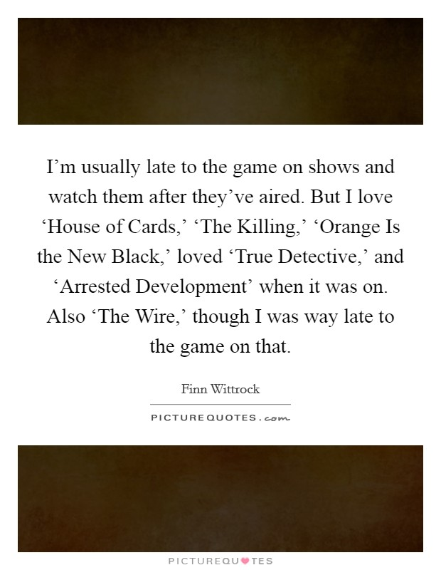 I'm usually late to the game on shows and watch them after they've aired. But I love 'House of Cards,' 'The Killing,' 'Orange Is the New Black,' loved 'True Detective,' and 'Arrested Development' when it was on. Also 'The Wire,' though I was way late to the game on that Picture Quote #1