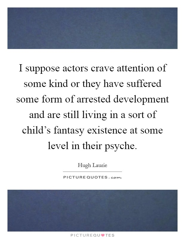 I suppose actors crave attention of some kind or they have suffered some form of arrested development and are still living in a sort of child's fantasy existence at some level in their psyche Picture Quote #1