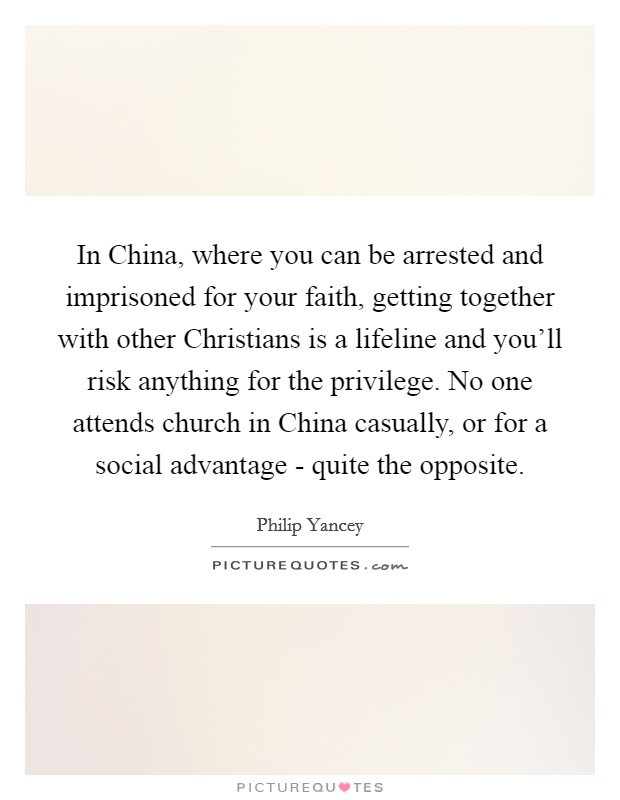 In China, where you can be arrested and imprisoned for your faith, getting together with other Christians is a lifeline and you'll risk anything for the privilege. No one attends church in China casually, or for a social advantage - quite the opposite Picture Quote #1