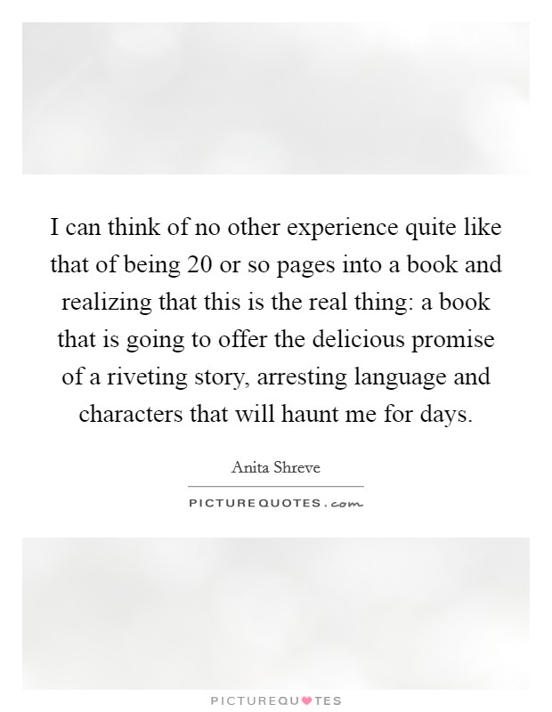 I can think of no other experience quite like that of being 20 or so pages into a book and realizing that this is the real thing: a book that is going to offer the delicious promise of a riveting story, arresting language and characters that will haunt me for days Picture Quote #1