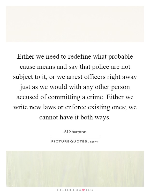 Either we need to redefine what probable cause means and say that police are not subject to it, or we arrest officers right away just as we would with any other person accused of committing a crime. Either we write new laws or enforce existing ones; we cannot have it both ways Picture Quote #1