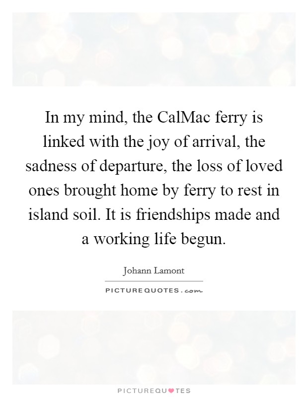 In my mind, the CalMac ferry is linked with the joy of arrival, the sadness of departure, the loss of loved ones brought home by ferry to rest in island soil. It is friendships made and a working life begun. Picture Quote #1