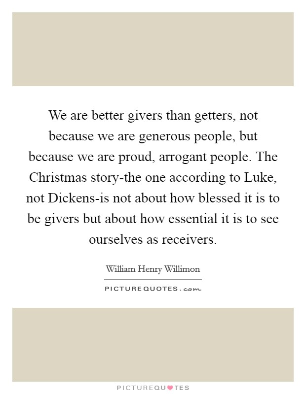 We are better givers than getters, not because we are generous people, but because we are proud, arrogant people. The Christmas story-the one according to Luke, not Dickens-is not about how blessed it is to be givers but about how essential it is to see ourselves as receivers Picture Quote #1