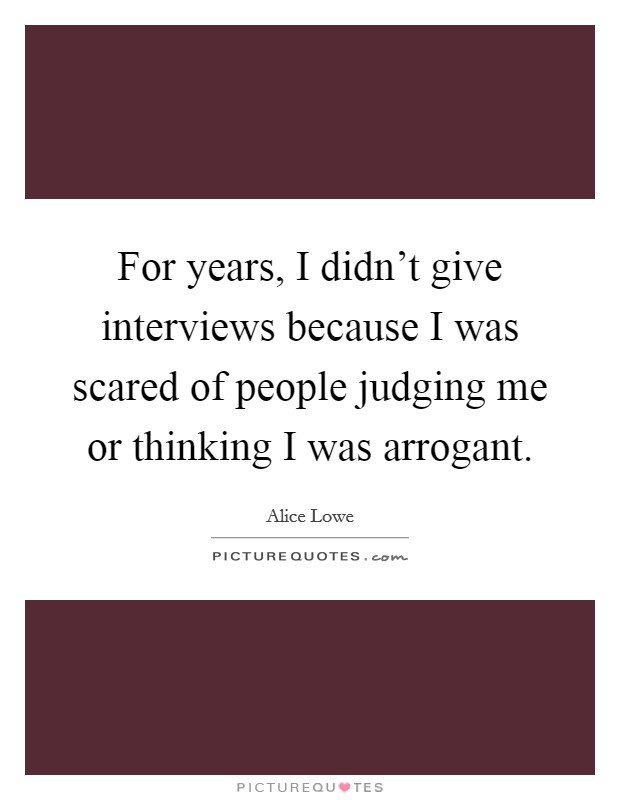 For years, I didn't give interviews because I was scared of people judging me or thinking I was arrogant Picture Quote #1