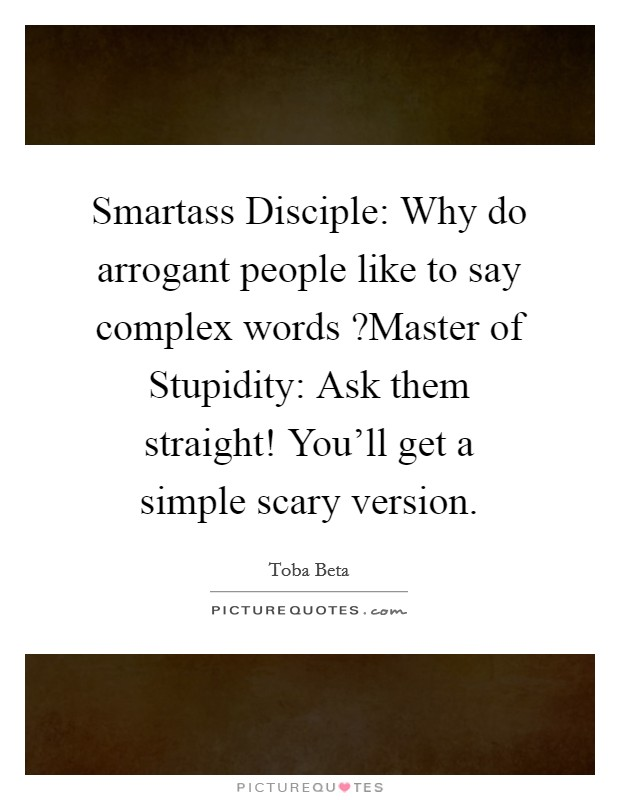 Smartass Disciple: Why do arrogant people like to say complex words ?Master of Stupidity: Ask them straight! You'll get a simple scary version. Picture Quote #1