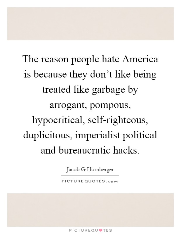 The reason people hate America is because they don't like being treated like garbage by arrogant, pompous, hypocritical, self-righteous, duplicitous, imperialist political and bureaucratic hacks Picture Quote #1