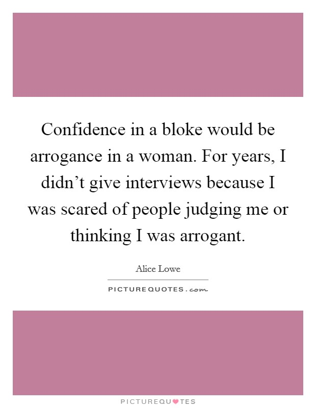 Confidence in a bloke would be arrogance in a woman. For years, I didn't give interviews because I was scared of people judging me or thinking I was arrogant Picture Quote #1