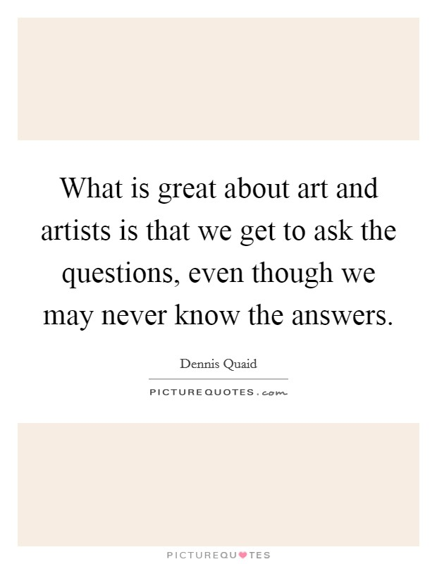 What is great about art and artists is that we get to ask the questions, even though we may never know the answers. Picture Quote #1