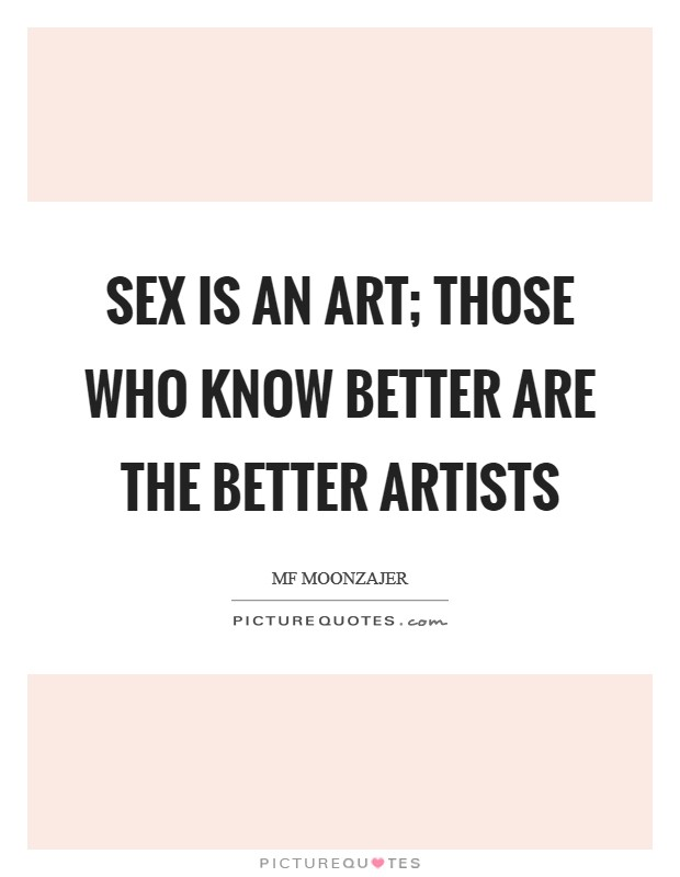 Sex is an art; those who know better are the better artists Picture Quote #1