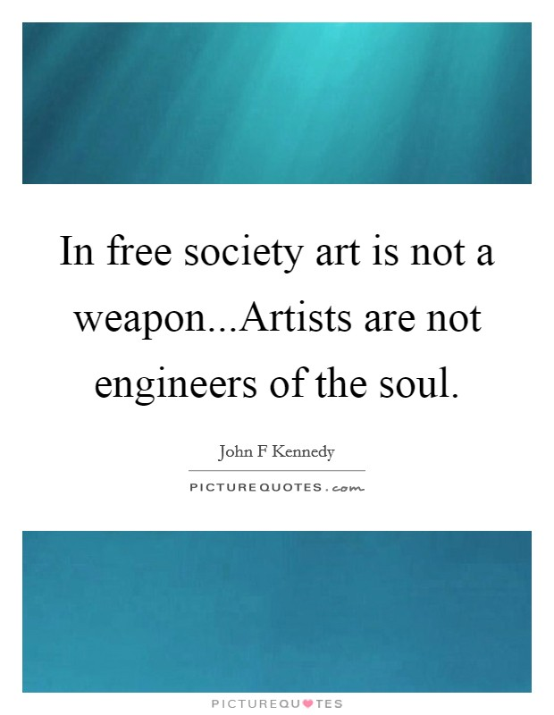 In free society art is not a weapon...Artists are not engineers of the soul Picture Quote #1