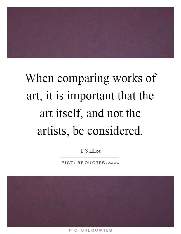 When comparing works of art, it is important that the art itself, and not the artists, be considered Picture Quote #1