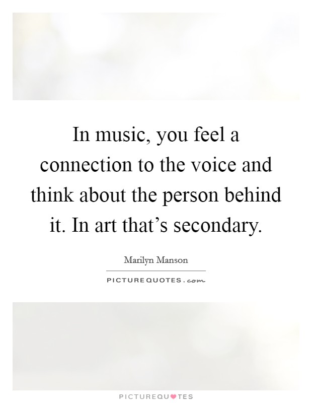 In music, you feel a connection to the voice and think about the person behind it. In art that's secondary. Picture Quote #1
