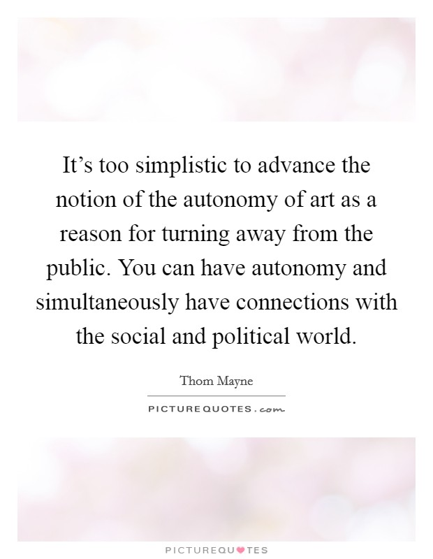 It's too simplistic to advance the notion of the autonomy of art as a reason for turning away from the public. You can have autonomy and simultaneously have connections with the social and political world. Picture Quote #1