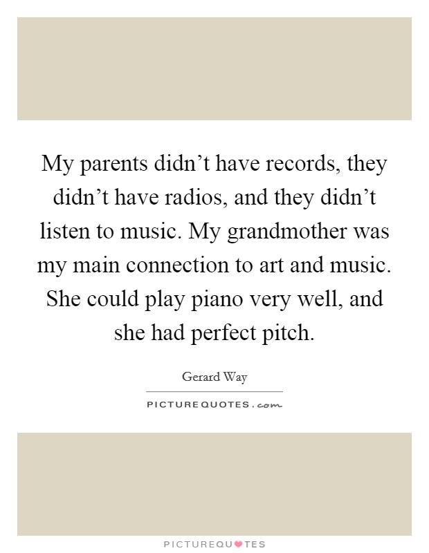 My parents didn't have records, they didn't have radios, and they didn't listen to music. My grandmother was my main connection to art and music. She could play piano very well, and she had perfect pitch Picture Quote #1