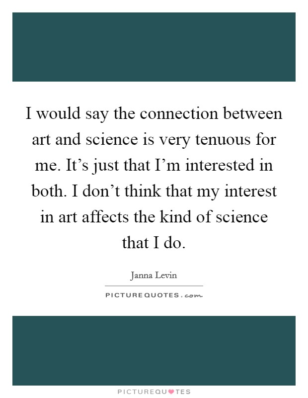 I would say the connection between art and science is very tenuous for me. It's just that I'm interested in both. I don't think that my interest in art affects the kind of science that I do Picture Quote #1