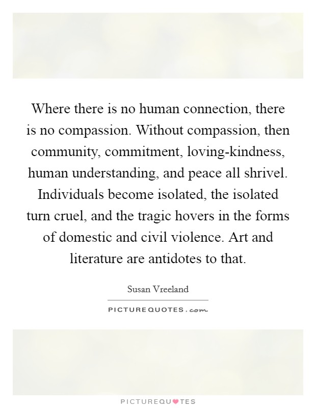 Where there is no human connection, there is no compassion. Without compassion, then community, commitment, loving-kindness, human understanding, and peace all shrivel. Individuals become isolated, the isolated turn cruel, and the tragic hovers in the forms of domestic and civil violence. Art and literature are antidotes to that. Picture Quote #1