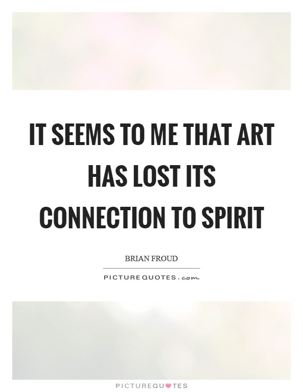 It seems to me that art has lost its connection to spirit Picture Quote #1