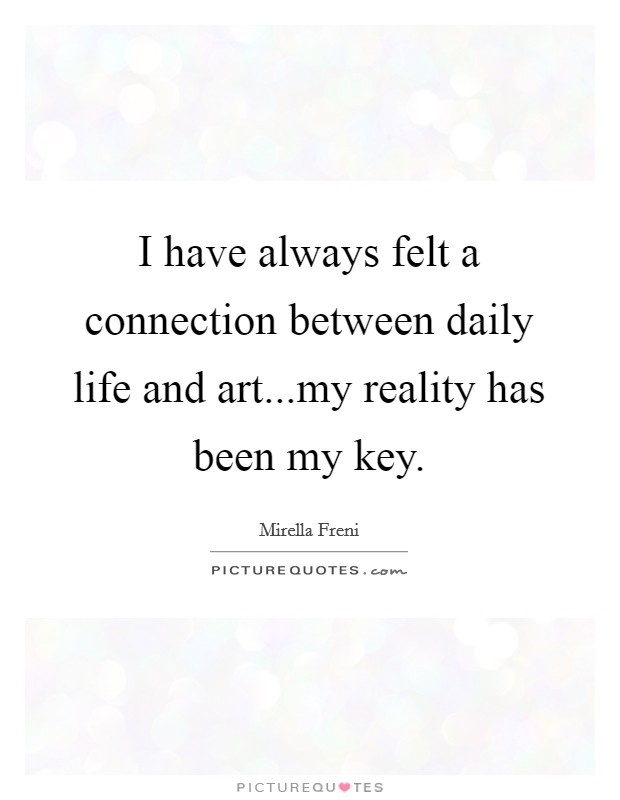I have always felt a connection between daily life and art...my reality has been my key Picture Quote #1