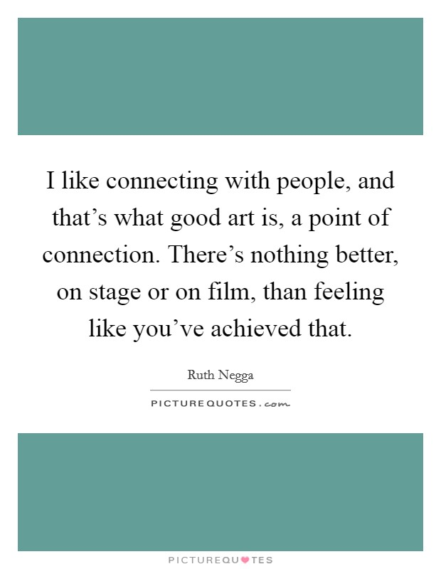 I like connecting with people, and that's what good art is, a point of connection. There's nothing better, on stage or on film, than feeling like you've achieved that. Picture Quote #1
