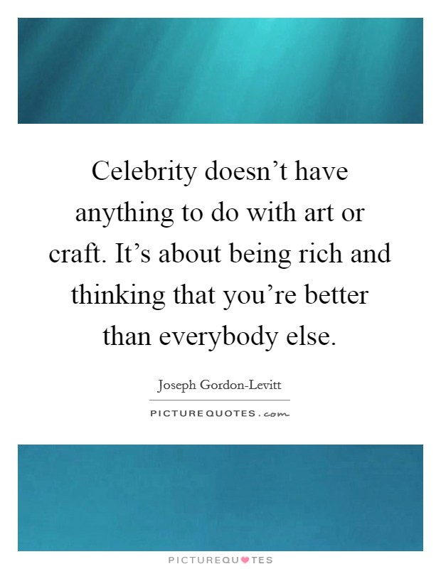 Celebrity doesn't have anything to do with art or craft. It's about being rich and thinking that you're better than everybody else Picture Quote #1