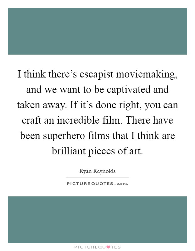I think there's escapist moviemaking, and we want to be captivated and taken away. If it's done right, you can craft an incredible film. There have been superhero films that I think are brilliant pieces of art Picture Quote #1