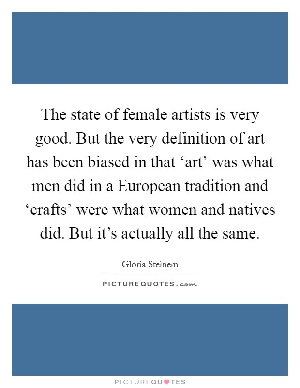 The state of female artists is very good. But the very definition of art has been biased in that 'art' was what men did in a European tradition and 'crafts' were what women and natives did. But it's actually all the same Picture Quote #1