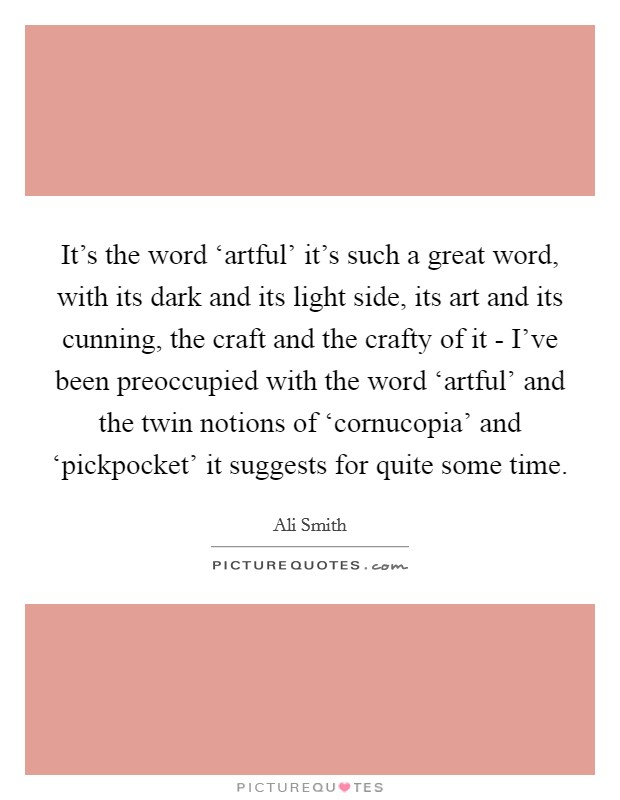 It's the word 'artful' it's such a great word, with its dark and its light side, its art and its cunning, the craft and the crafty of it - I've been preoccupied with the word 'artful' and the twin notions of 'cornucopia' and 'pickpocket' it suggests for quite some time. Picture Quote #1