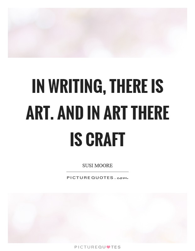 In writing, there is art. And in art there is craft Picture Quote #1