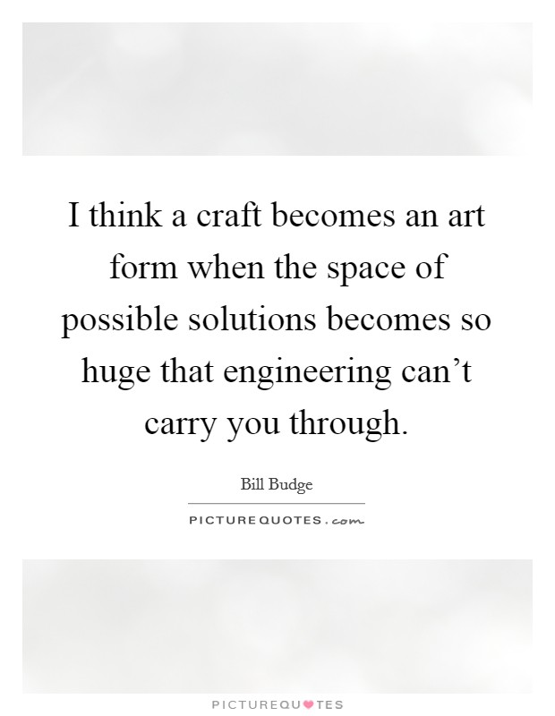 I think a craft becomes an art form when the space of possible solutions becomes so huge that engineering can't carry you through Picture Quote #1