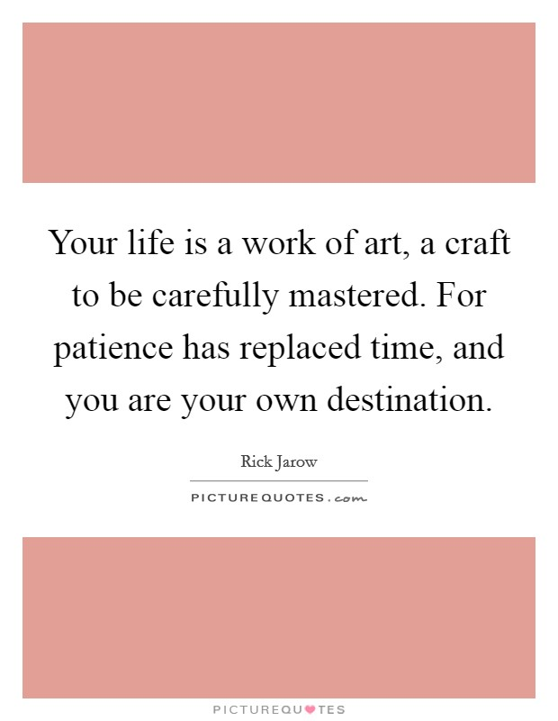 Your life is a work of art, a craft to be carefully mastered. For patience has replaced time, and you are your own destination. Picture Quote #1