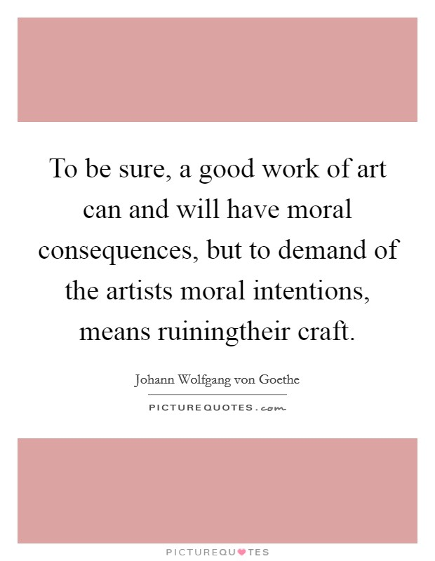 To be sure, a good work of art can and will have moral consequences, but to demand of the artists moral intentions, means ruiningtheir craft Picture Quote #1