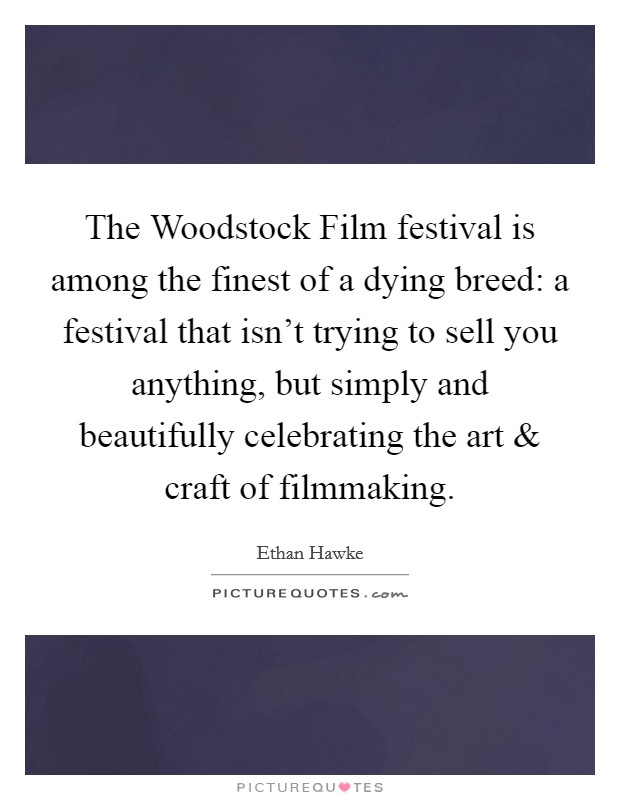 The Woodstock Film festival is among the finest of a dying breed: a festival that isn't trying to sell you anything, but simply and beautifully celebrating the art and craft of filmmaking Picture Quote #1