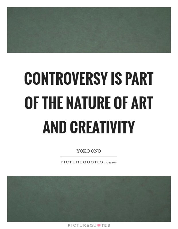 Controversy is part of the nature of art and creativity Picture Quote #1