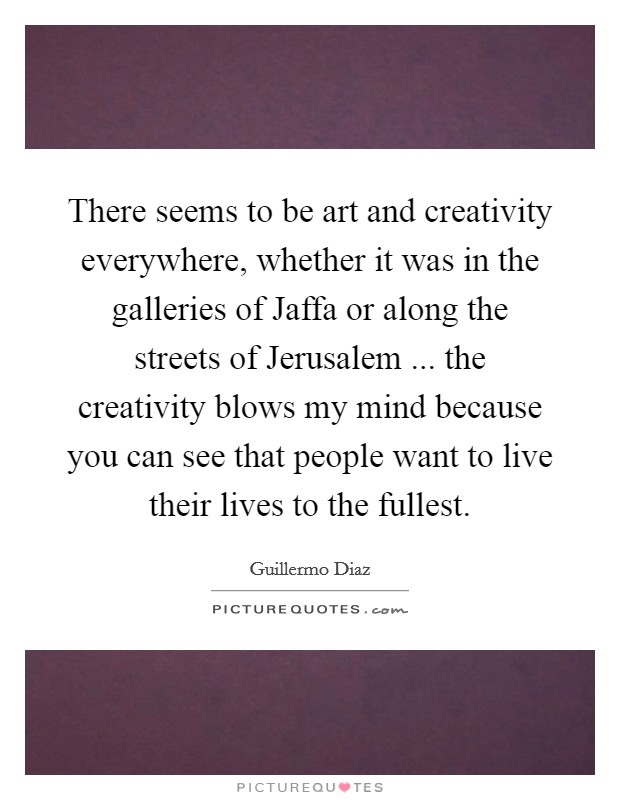 There seems to be art and creativity everywhere, whether it was in the galleries of Jaffa or along the streets of Jerusalem ... the creativity blows my mind because you can see that people want to live their lives to the fullest Picture Quote #1