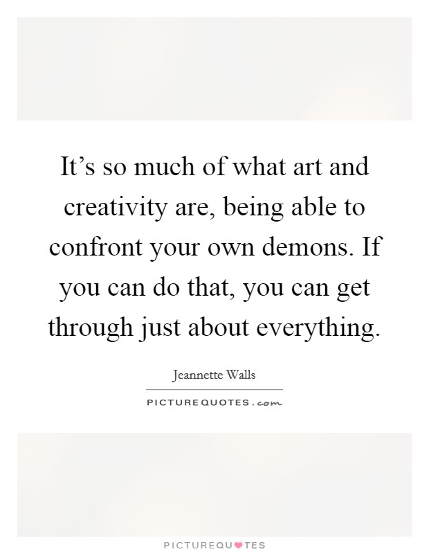 It's so much of what art and creativity are, being able to confront your own demons. If you can do that, you can get through just about everything Picture Quote #1