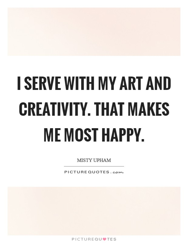 I serve with my art and creativity. That makes me most happy Picture Quote #1