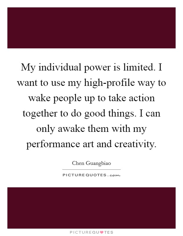 My individual power is limited. I want to use my high-profile way to wake people up to take action together to do good things. I can only awake them with my performance art and creativity Picture Quote #1