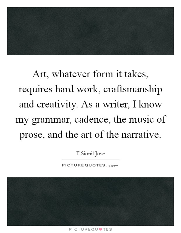 Art, whatever form it takes, requires hard work, craftsmanship and creativity. As a writer, I know my grammar, cadence, the music of prose, and the art of the narrative Picture Quote #1