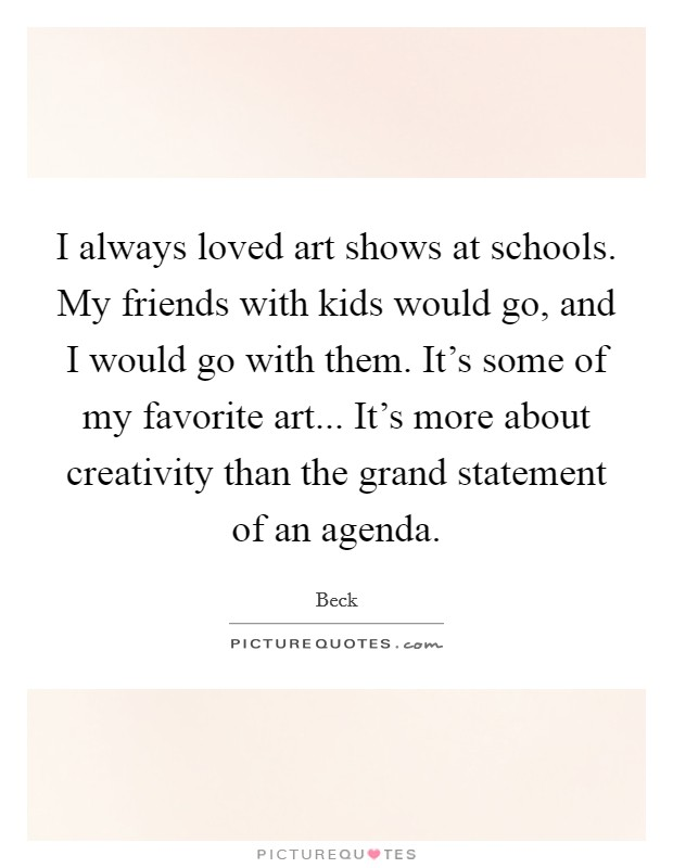 I always loved art shows at schools. My friends with kids would go, and I would go with them. It's some of my favorite art... It's more about creativity than the grand statement of an agenda Picture Quote #1