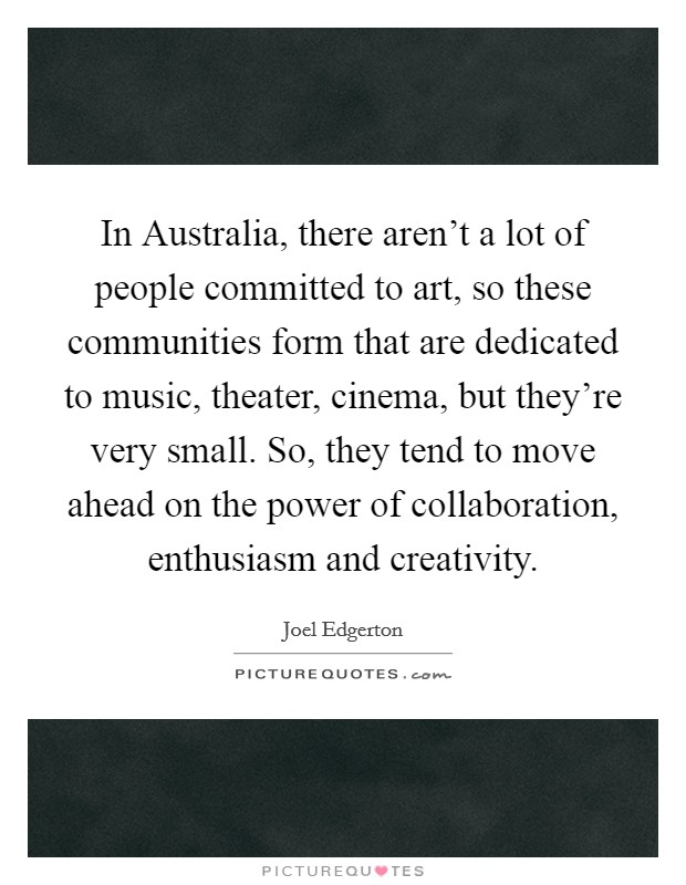 In Australia, there aren't a lot of people committed to art, so these communities form that are dedicated to music, theater, cinema, but they're very small. So, they tend to move ahead on the power of collaboration, enthusiasm and creativity Picture Quote #1